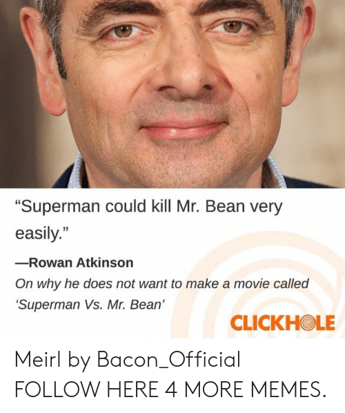 """Rowan Atkinson: """"Superman could kill Mr. Bean very  easily.""""  -Rowan Atkinson  On why he does not want to make a movie called  Superman Vs. Mr. Bean'  CLICKHOLE Meirl by Bacon_Official FOLLOW HERE 4 MORE MEMES."""