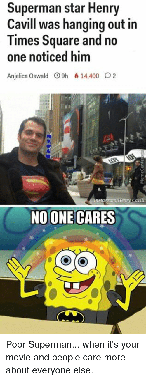 oswald: Superman star Henry  Cavill was hanging out in  Times Square and no  one noticed him  Anjelica Oswald 9h A 14,400 O2  enn Cavite  NO ONE CARES Poor Superman... when it's your movie and people care more about everyone else.