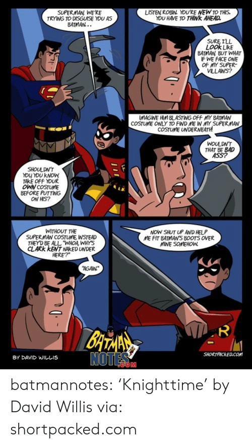 "Clark: SUPERMAN WE'RE  TRYING TO DISGUISE YOU AS  BATMAN...  LISTEN ROBIN YOU'RE NEW TO THIS.  YOU HAVE TO THINK AHEAD  SURE ILL  LOOK LikE  BATMAN BUT WHAT  IF WE FACE ONE  OF MY SUPER  VLLANS?  COSTUME ONLY TO FIND ME IN MY SUPERMAN  COSTUME UNDERNEATH  WOULDN'T  THAT BE BAD  ASS?  SHOULDN'T  YOU YOU KNOW  TAKE OFF YOUR  OWN COSTUME  BEFORE PUTTING  ON HIS?  NOW SHUT UP AND HELP  ME FIT BATMAN'S B0OTS OVER  MINE SOMEHOW  WITHOUT THE  SUPERMAN COSTUME, WSTEAD  THEY D BE ALL ""WHOA WHYS  CLARK KENT NAKED UNDER  HERE?  AGAN  BATANS  NOTES  SHORTPACKED.COM  BY DAVID WILLIS  ייו batmannotes: 'Knighttime'  by David Willis via: shortpacked.com"