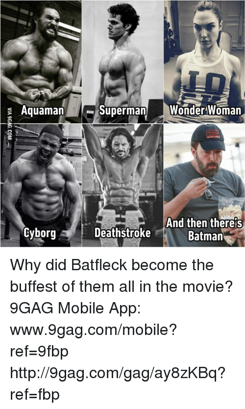 mobile app: Superman  Wonder Woman  Aquaman  And then there s  Cyborg A Deathstroke  Batman  R Why did Batfleck become the buffest of them all in the movie? 9GAG Mobile App: www.9gag.com/mobile?ref=9fbp  http://9gag.com/gag/ay8zKBq?ref=fbp