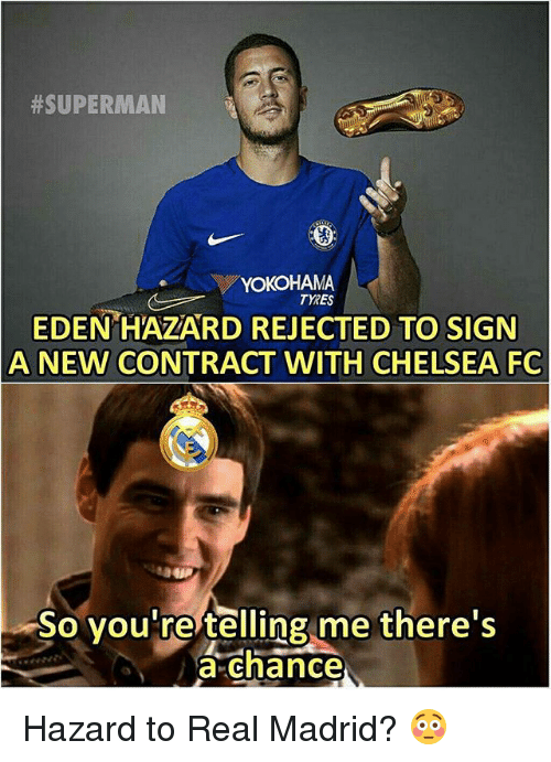 Chelsea Fc:  #SUPERMAN  YOKOHAMA  TYRES  EDEN HAZARD REJECTED TO SIGN  A NEW CONTRACT WITH CHELSEA FC  So you re telling me there's  a chance Hazard to Real Madrid? 😳