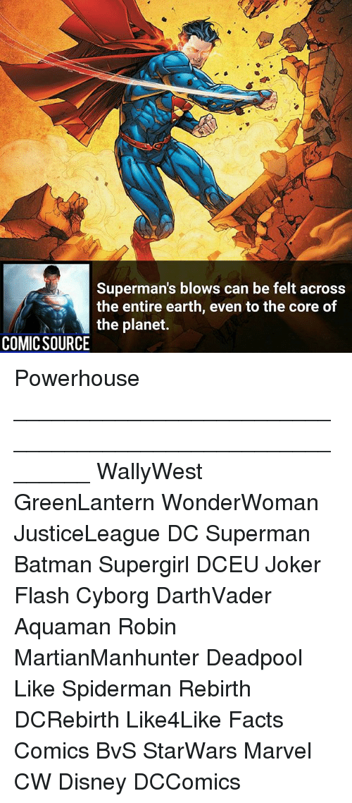 Batman, Disney, and Facts: Superman's blows can be felt across  the entire earth, even to the core of  the planet.  COMIC SOURCE Powerhouse ________________________________________________________ WallyWest GreenLantern WonderWoman JusticeLeague DC Superman Batman Supergirl DCEU Joker Flash Cyborg DarthVader Aquaman Robin MartianManhunter Deadpool Like Spiderman Rebirth DCRebirth Like4Like Facts Comics BvS StarWars Marvel CW Disney DCComics
