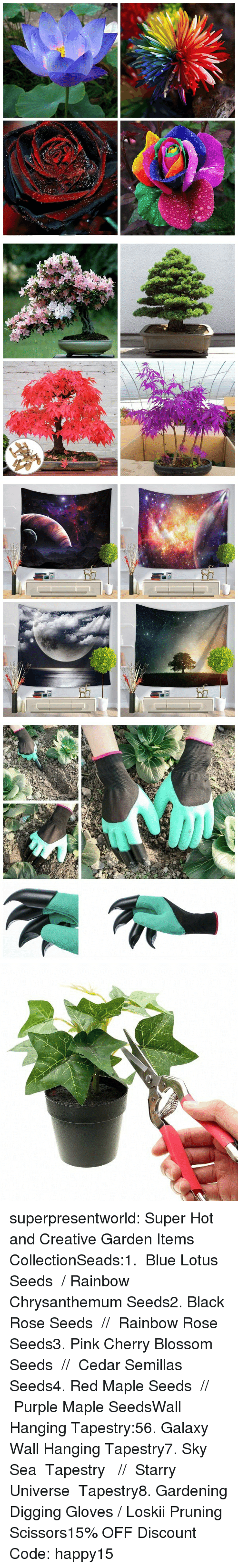 Gardening: superpresentworld:  Super Hot and Creative Garden Items CollectionSeads:1. Blue Lotus Seeds / Rainbow Chrysanthemum Seeds2. Black Rose Seeds // Rainbow Rose Seeds3. Pink Cherry Blossom Seeds // Cedar Semillas Seeds4. Red Maple Seeds // Purple Maple SeedsWall Hanging Tapestry:56. Galaxy Wall Hanging Tapestry7. Sky Sea Tapestry  // Starry Universe Tapestry8. Gardening Digging Gloves / Loskii Pruning Scissors15% OFF Discount Code: happy15