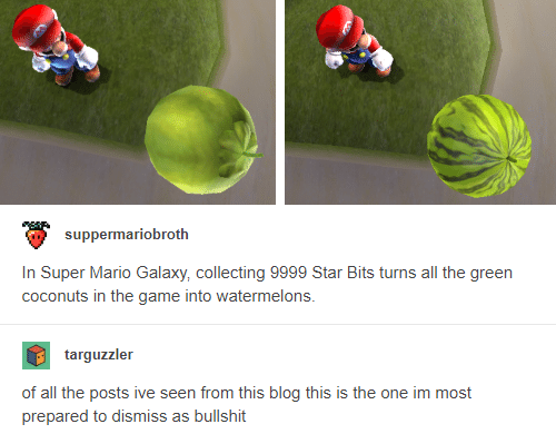 Memes, Super Mario, and The Game: suppermariobroth  In Super Mario Galaxy, collecting 9999 Star Bits turns all the green  coconuts in the game into watermelons.  targuzzler  of all the posts ive seen from this blog this is the one im most  prepared to dismiss as bullshit
