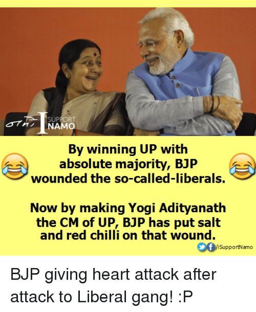 Chillys: SUPPO  RT  NAMO.  By winning UP with  absolute majority, BJP  wounded the so-called-liberals.  Now by makin  Yogi Adityanath  the CM of UP, BJP has put salt  and red chilli on that wound.  VisupportNamo BJP giving heart attack after attack to Liberal gang! :P