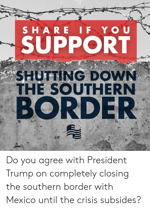 Mexico, Trump, and Conservative: SUPPORT  SHUTTING DOWN  THE SOUTHERN  BORDER Do you agree with President Trump on completely closing the southern border with Mexico until the crisis subsides?