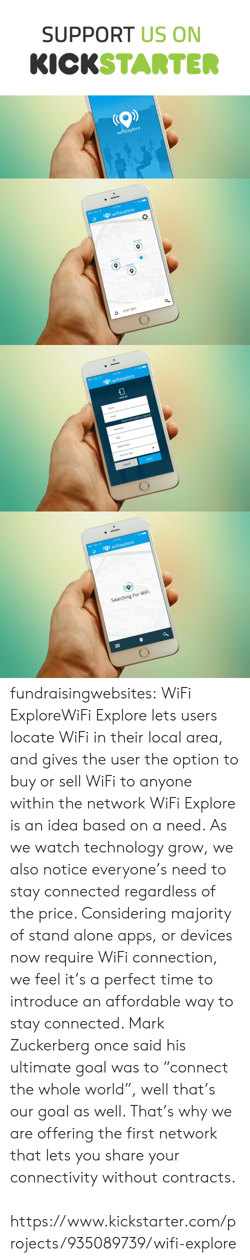 """Once Said: SUPPORT US ON  KICKSTARTE  wifiexplore   4:21 PM  00 BELL令  wifiexplore  ATNT WIF  ATNT WIF  ATNT WIFI  an Vilag  Ave  50  ATNT WIFI   00 BELL令  4:21 PM  wifiexplore  SIGN UP  Name  Email  Email Confirmation is required  Password  SSID  Model name  Security Type  Cancel  Next   00 BELL令  4:21 PM  wifiexplore  Searching For WiFi fundraisingwebsites:  WiFi ExploreWiFi Explore lets users locate WiFi in their local area, and gives the user the option to buy or sell WiFi to anyone within the network  WiFi Explore is an idea based on a need. As we watch technology grow, we also notice everyone's need to stay connected regardless of the price. Considering majority of stand alone apps, or devices now require WiFi connection, we feel it's a perfect time to introduce an affordable way to stay connected. Mark Zuckerberg once said his ultimate goal was to """"connect the whole world"""", well that's our goal as well. That's why we are offering the first network that lets you share your connectivity without contracts.   https://www.kickstarter.com/projects/935089739/wifi-explore"""