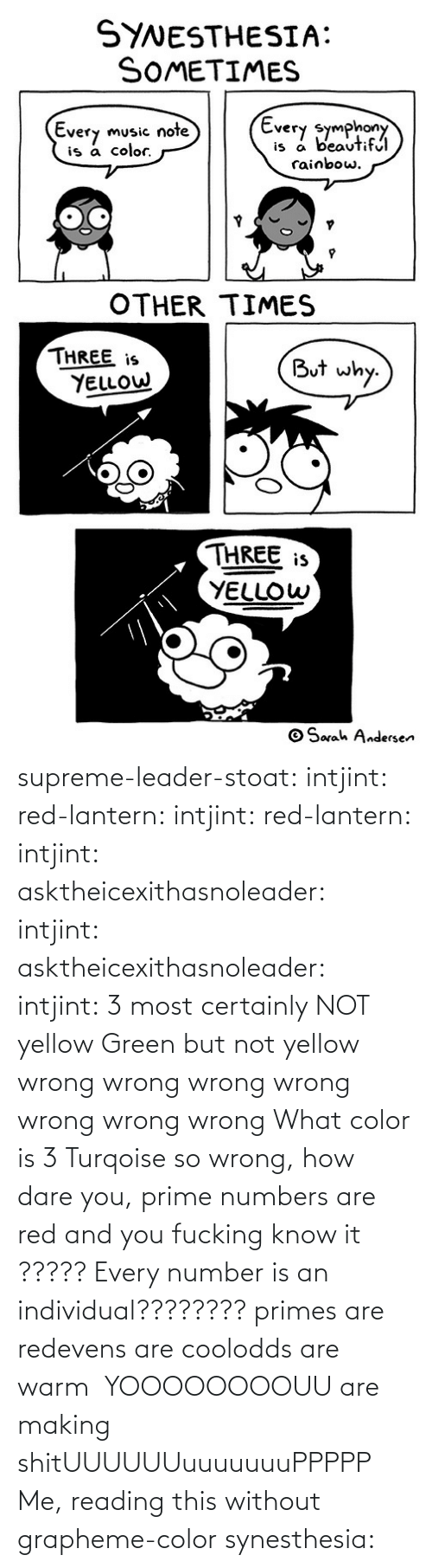 leader: supreme-leader-stoat: intjint:  red-lantern:  intjint:  red-lantern:  intjint:  asktheicexithasnoleader:  intjint:   asktheicexithasnoleader:  intjint:  3 most certainly NOT yellow   Green but not yellow  wrong wrong wrong wrong wrong wrong wrong    What color is 3  Turqoise  so wrong, how dare you, prime numbers are red and you fucking know it   ????? Every number is an individual????????  primes are redevens are coolodds are warm   YOOOOOOOOUU are making shitUUUUUUuuuuuuuPPPPP  Me, reading this without grapheme-color synesthesia: