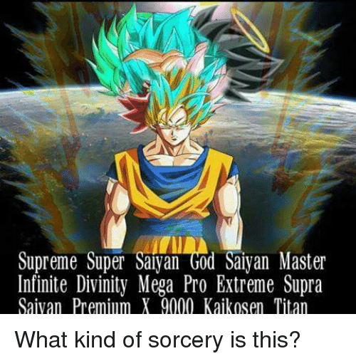 God, Memes, and Super Saiyan: Supreme Super Saiyan God Saiyan Master  Infinite Divinity Mega Pro Extreme Supra  Saiyan Premium X 9000 Kajkosen Titan What kind of sorcery is this?