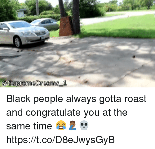 Roastes: @supremeDreamS  _1 Black people always gotta roast and congratulate you at the same time 😂🤦🏾‍♂️💀 https://t.co/D8eJwysGyB