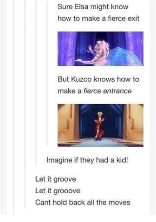Grooving: Sure Elsa might know  how to make a fierce exit  But Kuzco knows how to  make a fierce entrance  Imagine if they had a kid!  Let it groove  Let it grooove  Cant hold back all the moves