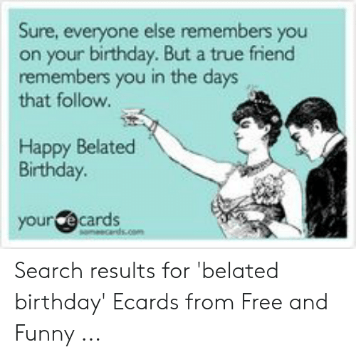 Birthday Ecards: Sure, everyone else remembers you  on your birthday. But a true friend  remembers you in the days  that follow.  Happy Belated  Birthday  your ecards Search results for 'belated birthday' Ecards from Free and Funny ...