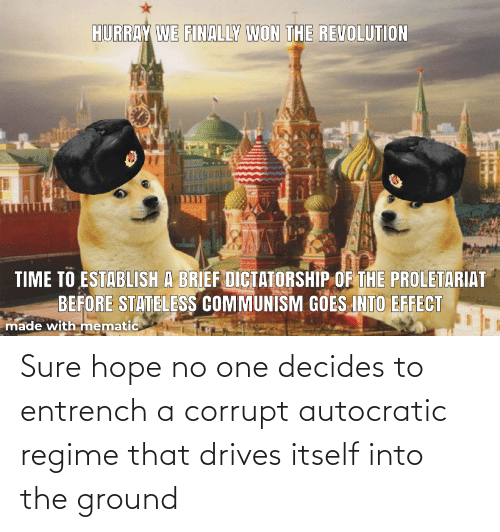 Corrupt: Sure hope no one decides to entrench a corrupt autocratic regime that drives itself into the ground