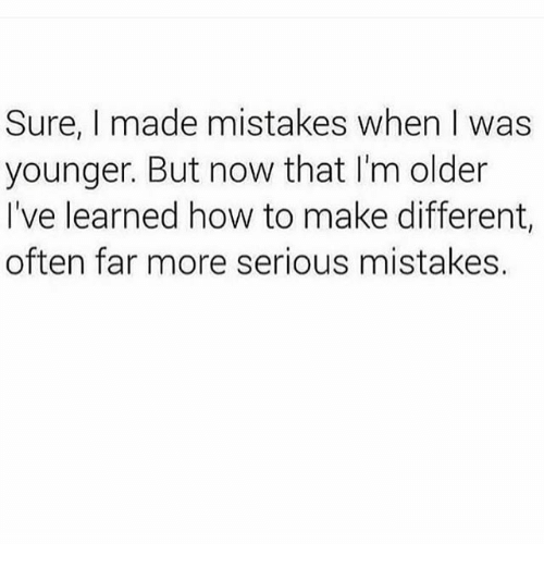 Oftenly: Sure, I made mistakes when I was  younger. But now that I'm older  I've learned how to make different,  often far more serious mistakes.