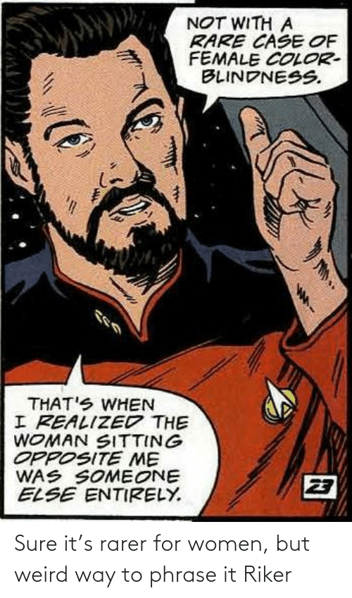 phrase: Sure it's rarer for women, but weird way to phrase it Riker