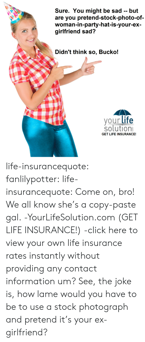 Click, Gif, and Life: Sure. You might be sad -- but  are you pretend-stock-photo-of-  woman-in-party-hat-is-your-ex-  girlfriend sad?  Didn't think so, Bucko!  your life  solution  GET LIFE INSURANCE! life-insurancequote: fanlilypotter:  life-insurancequote:  Come on, bro!  We all know she's a copy-paste gal. -YourLifeSolution.com (GET LIFE INSURANCE!)  -click here to view your own life insurance rates instantly without providing any contact information  um?  See, the joke is, how lame would you have to be to use a stock photograph and pretend it's your ex-girlfriend?