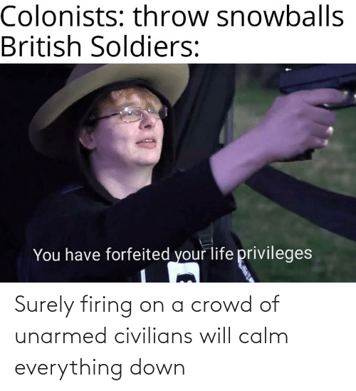 Civilians: Surely firing on a crowd of unarmed civilians will calm everything down