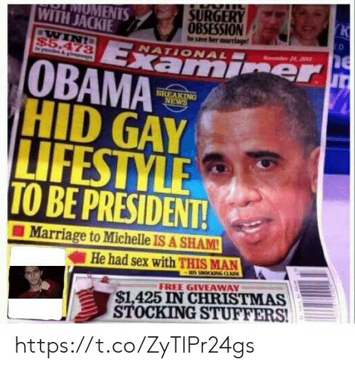 Had Sex: SURGERY  K  MOMENTS  WITH JACKIE  OBSESSION  to save her marrlage  ED  WIN!  $5.473  gvewys  Examier  OBAMA  HID GAY  LIFESTYLE  TO BE PRESIDENT!  Aumber 24, 201  NATIONAL  BREAKING  NEWS  Marriage to Michelle IS A SHAM!  He had sex with THIS MAN  HIS SHOOKING CLAIM  $1,425 IN CHRISTMAS  STOCKING STUFFERS!  FREE GIVEAWAY https://t.co/ZyTlPr24gs