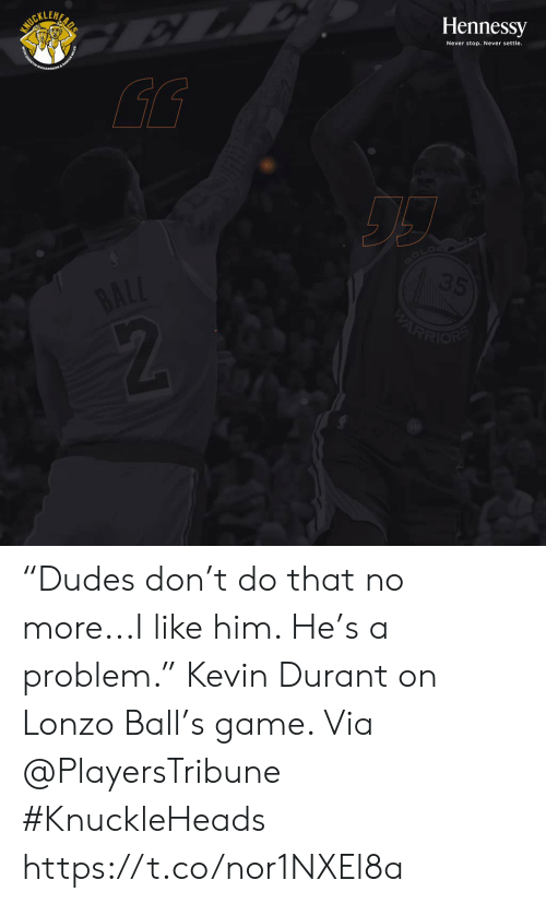 "Settle: SURILUAR  Hennessy  Never stop. Never settle.  GOLD  35  BALL  ARRION ""Dudes don't do that no more...I like him. He's a problem.""   Kevin Durant on Lonzo Ball's game.   Via @PlayersTribune  #KnuckleHeads https://t.co/nor1NXEl8a"