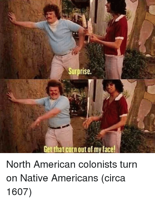 American, Corn, and Native Americans: Surprise.  Get that corn out of my face! North American colonists turn on Native Americans (circa 1607)