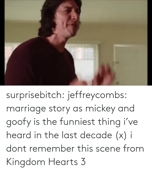 scene: surprisebitch:  jeffreycombs: marriage story as mickey and goofy is the funniest thing i've heard in the last decade (x)   i dont remember this scene from Kingdom Hearts 3