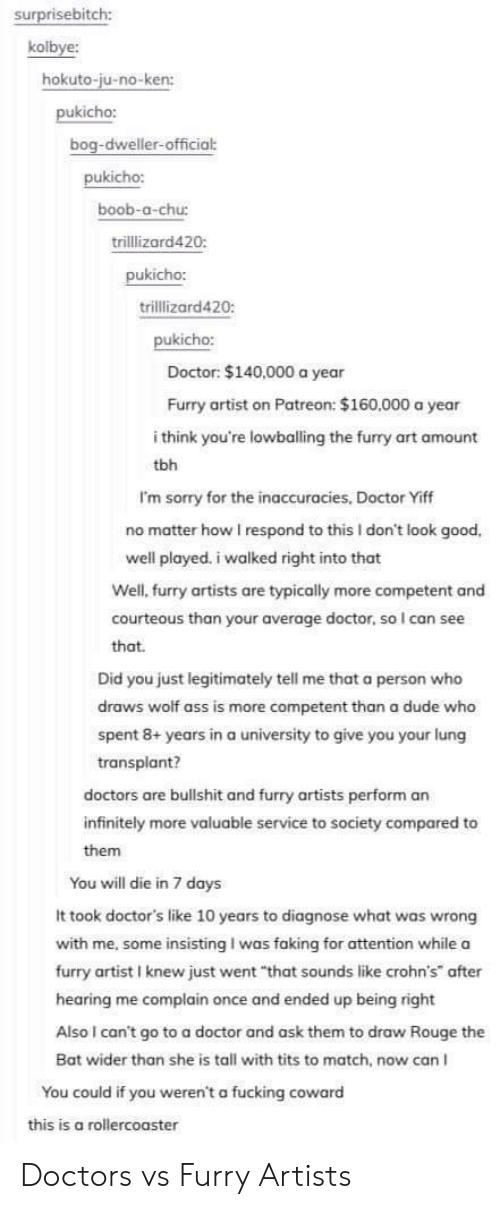 "you will die: surprisebitch:  kolbye:  hokuto-ju-no-ken:  pukicho:  dweller-officia  pukicho:  boob-a-chu:  trillizard420  pukicho:  trillizard420:  kicho:  Doctor: $140,000 a year  Furry artist on Patreon: $160,000 a year  i think you're lowballing the furry art amount  tbh  I'm sorry for the inaccuracies, Doctor Yiff  no matter how I respond to this I don't look good,  well played. i walked right into that  Well, furry artists are typically more competent and  courteous than your average doctor, so I can see  that  Did you just legitimately tell me that a person who  draws wolf ass is more competent than a dude who  spent 8+ years in a university to give you your lung  transplant?  doctors are bullshit and furry artists perform an  infinitely more valuable service to society compared to  them  You will die in 7 days  It took doctor's like 10 years to diagnose what was wrong  with me, some insisting I was faking for attention while a  furry artist I knew just went ""that sounds like crohn's after  hearing me complain once and ended up being right  Also I can't go to a doctor and ask them to draw Rouge the  Bat wider than she is tall with tits to match, now can I  You could if you weren't a fucking coward  this is a rollercoaster Doctors vs Furry Artists"