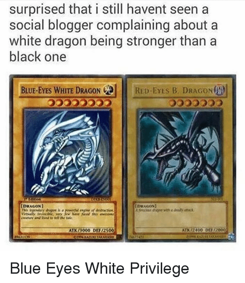 white dragon: surprised that i still havent seen a  social blogger complaining about a  white dragon being stronger than a  black one  BLUE-EYES WHITE DRAGON  RED-EYES B. DRAGONta  IDRAGONI  DRAGON  ATK 3000 DER12500  ATN /2400 D112000 Blue Eyes White Privilege