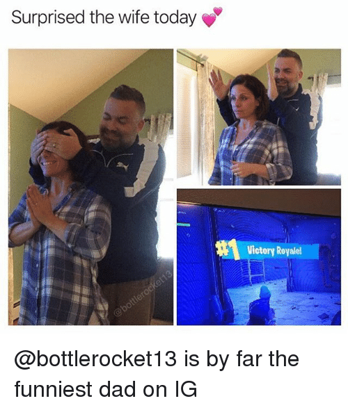 Dad, Today, and Wife: Surprised the wife today  Victory Royale @bottlerocket13 is by far the funniest dad on IG