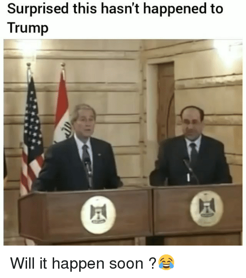 Funny, Soon..., and Trump: Surprised this hasn't happened to  Trump Will it happen soon ?😂