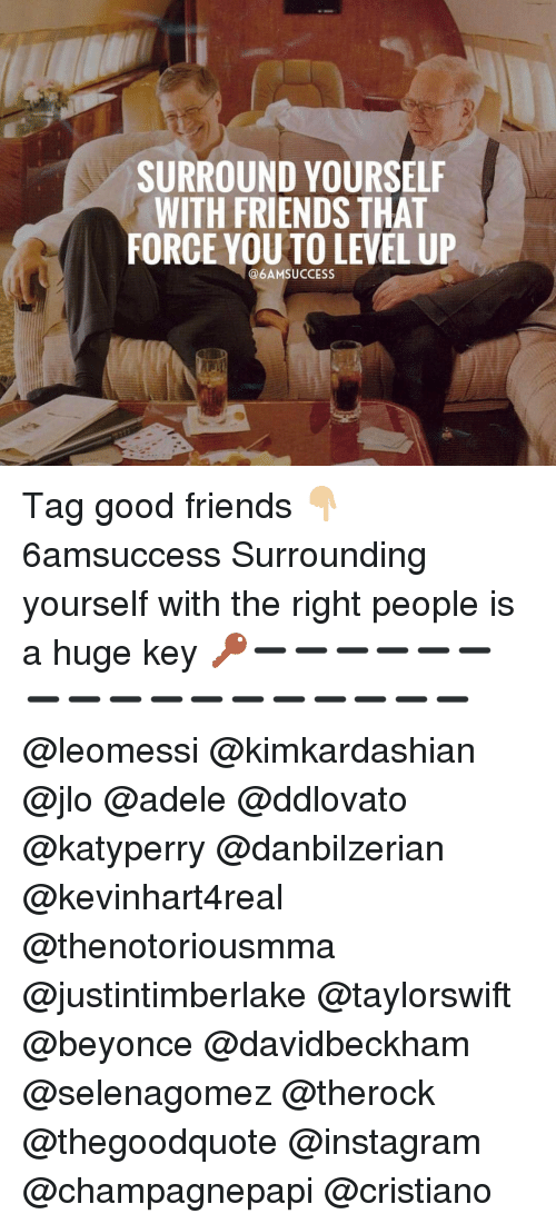 forceful: SURROUND YOURSELF  WITH FRIENDS THAT  FORCE YOU TO LEVEL UP  @6AMSUCCESS Tag good friends 👇🏼 6amsuccess Surrounding yourself with the right people is a huge key 🔑➖➖➖➖➖➖➖➖➖➖➖➖➖➖➖➖➖ @leomessi @kimkardashian @jlo @adele @ddlovato @katyperry @danbilzerian @kevinhart4real @thenotoriousmma @justintimberlake @taylorswift @beyonce @davidbeckham @selenagomez @therock @thegoodquote @instagram @champagnepapi @cristiano