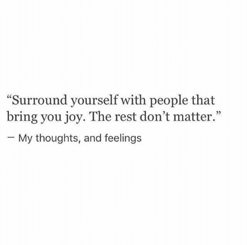 """dont matter: """"Surround yourself with people that  bring you joy. The rest don't matter.""""  - My thoughts, and feelings"""