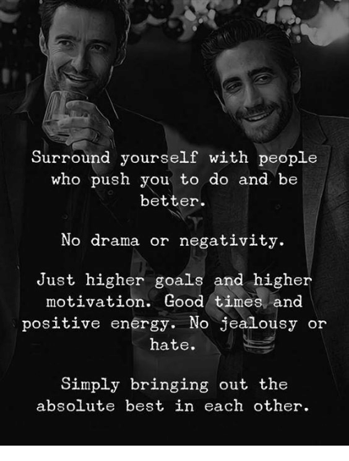 Energy, Goals, and Best: Surround yourself with people  who push you to do and be  better  No drama or negativity.  Just higher goals and higher  motivation. Good times and  positive energy. No jealousy or  hate.  Simply bringing out the  absolute best in each other.