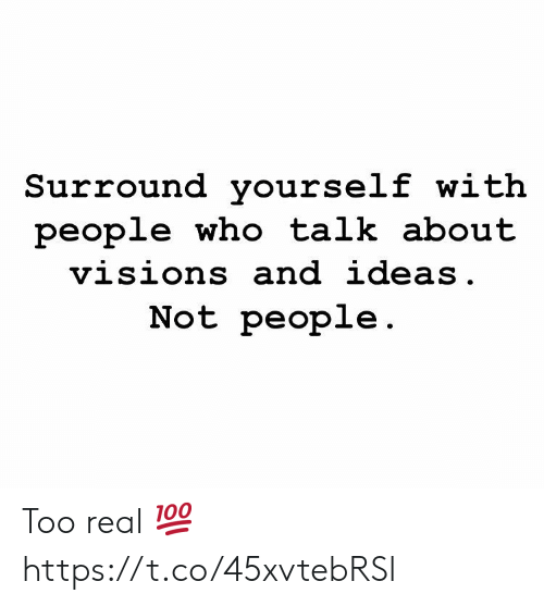 Who, Ideas, and Real: Surround yourself with  people who talk about  visions and ideas.  Not people. Too real 💯 https://t.co/45xvtebRSl