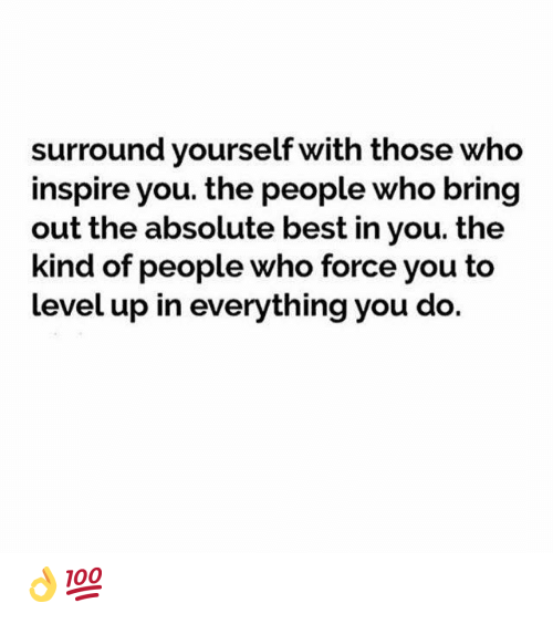 Best, Who, and Force: surround yourself with those who  inspire you. the people who bring  out the absolute best in you. the  kind of people who force you to  level up in everything you do. 👌💯