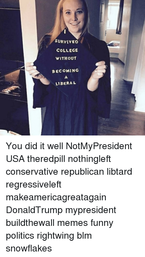 Libtard: SURVIVED  COLLEGE  WITHOUT  BEC OMING  LIBERA L You did it well NotMyPresident USA theredpill nothingleft conservative republican libtard regressiveleft makeamericagreatagain DonaldTrump mypresident buildthewall memes funny politics rightwing blm snowflakes