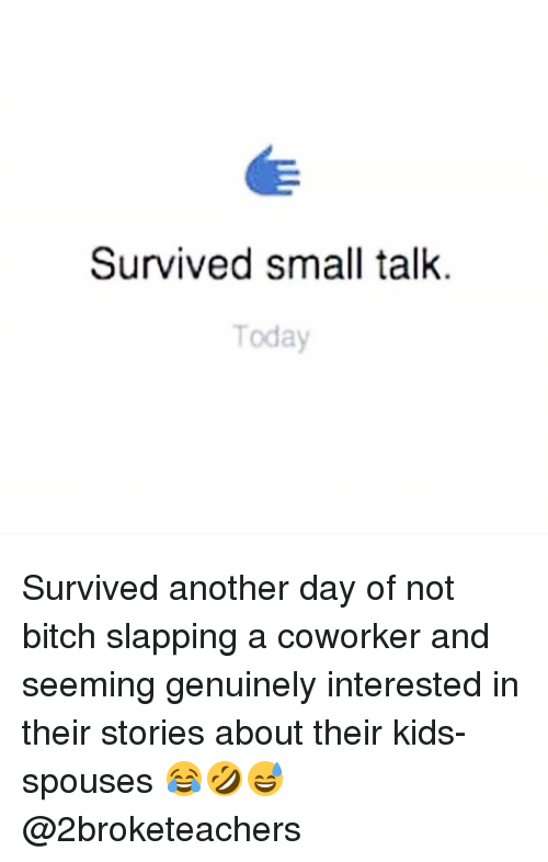 Bitch Slaps: Survived small talk.  Today Survived another day of not bitch slapping a coworker and seeming genuinely interested in their stories about their kids-spouses 😂🤣😅 @2broketeachers