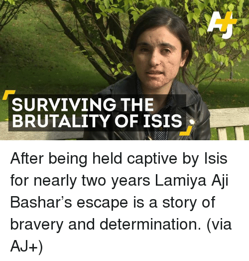 captivated: SURVIVING THE  BRUTALITY OF ISIS After being held captive by Isis for nearly two years Lamiya Aji Bashar's escape is a story of bravery and determination. (via AJ+)