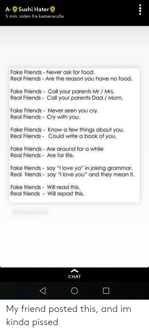 """Dad, Fake, and Food: Sushi Hater  А-  5 min. siden fra kamerarulle  Fake Friends - Never ask for food.  Real Friends -Are the reason you have no food  Fake Friends Call your parents Mr / Mrs.  Real Friends- Call your parents Dad / Mom.  Fake Friends - Never seen you cry  Real Friends- Cry with you.  Fake Friends Know a few things about you.  Real Friends - Could write a book of you.  Fake Friends - Are around for a while  Real Friends Are for life  Fake friends-say """"I love ya"""" in joking grammar.  Real friends- say """"I love you"""" and they mean it.  Fake friends Will read this.  Real friends Will repost this.  itzjalynhoez2  CHAT My friend posted this, and im kinda pissed"""