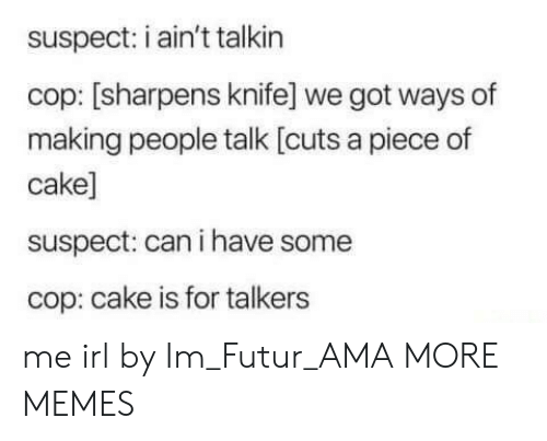 Piece Of Cake: suspect: i ain't talkin  cop: [sharpens knife] we got ways of  making people talk [cuts a piece of  cake]  suspect: can i have some  cop: cake is for talkers me irl by Im_Futur_AMA MORE MEMES