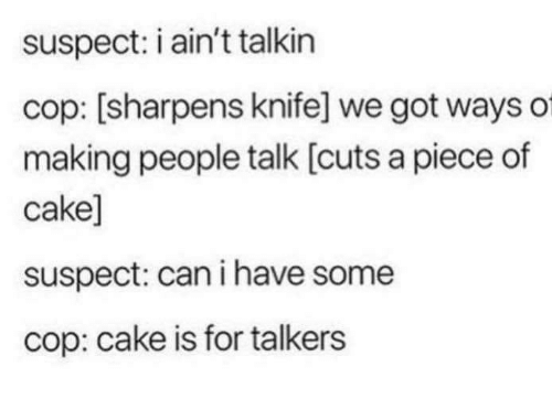 cop: suspect: i ain't talkin  cop: [sharpens knife] we got ways of  making people talk [cuts a piece of  cake]  suspect: can i have some  cop: cake is for talkers
