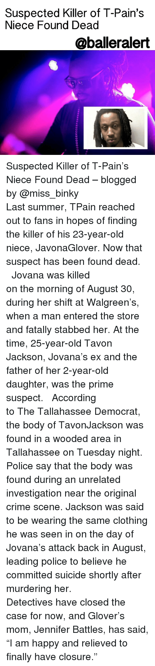 "Memes, T-Pain, and Walgreens: Suspected Killer of T-Pain's  Niece Found Dead  @balleralert Suspected Killer of T-Pain's Niece Found Dead – blogged by @miss_binky ⠀⠀⠀⠀⠀⠀⠀⠀⠀ ⠀⠀⠀⠀⠀⠀⠀⠀⠀ Last summer, TPain reached out to fans in hopes of finding the killer of his 23-year-old niece, JavonaGlover. Now that suspect has been found dead. ⠀⠀⠀⠀⠀⠀⠀⠀⠀ ⠀⠀⠀⠀⠀⠀⠀⠀⠀ Jovana was killed on the morning of August 30, during her shift at Walgreen's, when a man entered the store and fatally stabbed her. At the time, 25-year-old Tavon Jackson, Jovana's ex and the father of her 2-year-old daughter, was the prime suspect. ⠀⠀⠀⠀⠀⠀⠀⠀⠀ ⠀⠀⠀⠀⠀⠀⠀⠀⠀ According to The Tallahassee Democrat, the body of TavonJackson was found in a wooded area in Tallahassee on Tuesday night. Police say that the body was found during an unrelated investigation near the original crime scene. Jackson was said to be wearing the same clothing he was seen in on the day of Jovana's attack back in August, leading police to believe he committed suicide shortly after murdering her. ⠀⠀⠀⠀⠀⠀⠀⠀⠀ ⠀⠀⠀⠀⠀⠀⠀⠀⠀ Detectives have closed the case for now, and Glover's mom, Jennifer Battles, has said, ""I am happy and relieved to finally have closure."""
