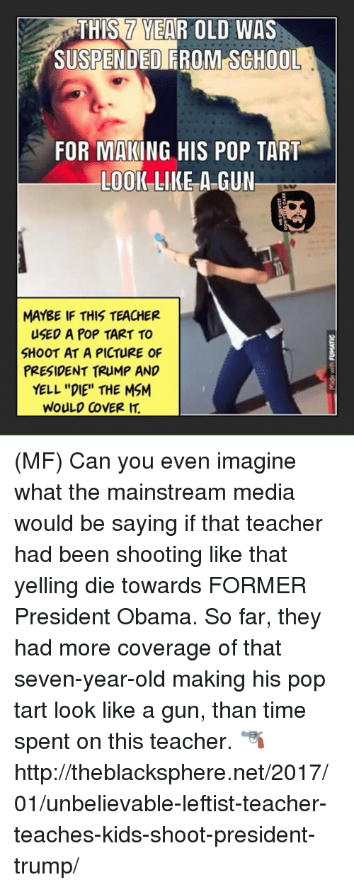 """pop tart: SUSPENDED FROM SCHOOL  FOR MAKING HIS POP TART  LOOK LIKE A GUN  MAYBE IF THIS TEACHER  USED A POP TART TO  SHOOT AT A PICTURE OF  PRESIDENT TRUMP AND  YELL """"DIE"""" THE MSM  WOULD COVER (MF) Can you even imagine what the mainstream media would be saying if that teacher had been shooting like that yelling die towards FORMER President Obama. So far, they had more coverage of that seven-year-old making his pop tart look like a gun, than time spent on this teacher.    🔫 http://theblacksphere.net/2017/01/unbelievable-leftist-teacher-teaches-kids-shoot-president-trump/"""