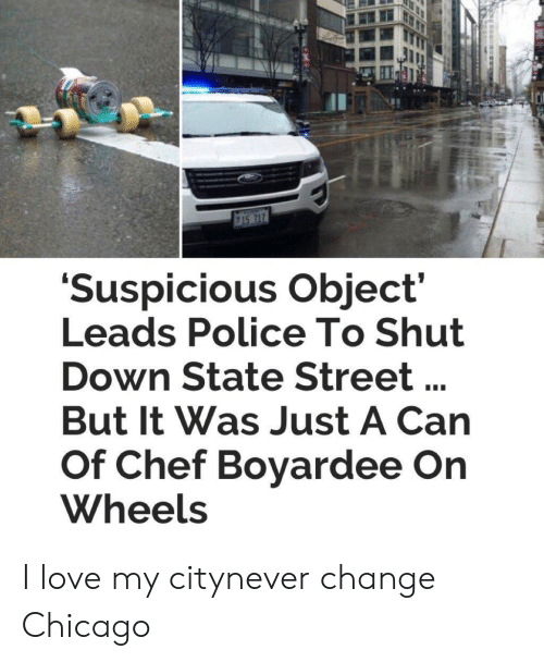 Chicago, Love, and Police: Suspicious Object  Leads Police To Shut  Down State Street  But It Was Just A Can  Of Chef Bovardee On  Wheels I love my citynever change Chicago