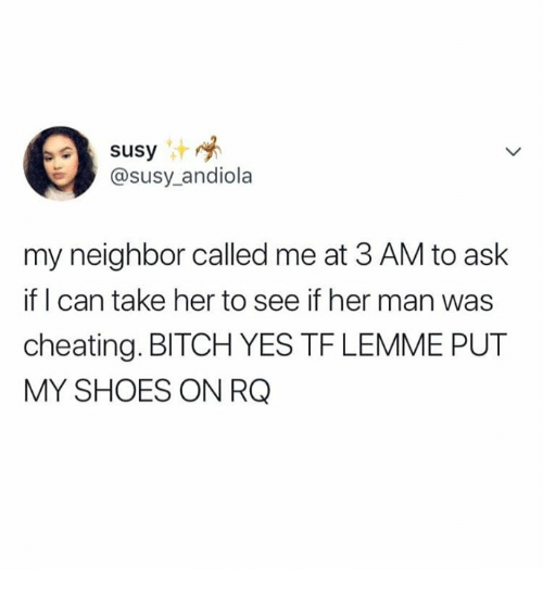 Bitch, Cheating, and Shoes: susy  @susy_andiola  my neighbor called me at 3 AM to ask  if I can take her to see if her man was  cheating. BITCH YES TF LEMME PUT  MY SHOES ON RQ
