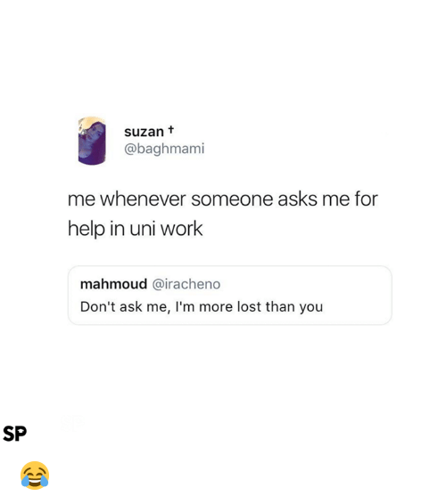 Lost, Work, and Help: suzan t  @baghmami  me whenever someone asks me for  help in uni work  mahmoud @iracheno  Don't ask me, I'm more lost than you  SP 😂