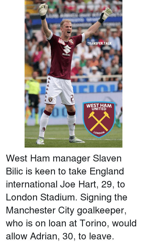 Joe Hart: SUZUKI  TRANSFER TALK  WEST HAM  UNITED  LONDON West Ham manager Slaven Bilic is keen to take England international Joe Hart, 29, to London Stadium. Signing the Manchester City goalkeeper, who is on loan at Torino, would allow Adrian, 30, to leave.