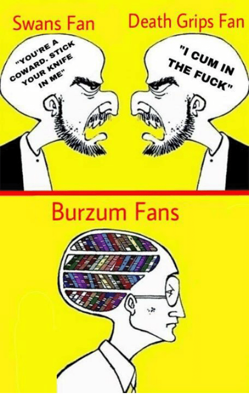 "burzum: Swans Fan  Death Grips Fan  A  RE ""You ""I CUM THE IN  KNIFE  IN CK  Burzum Fans"