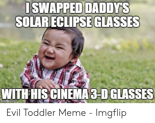 evil toddler: SWAPPED DADDYS  SOLAR ECLIPSE GLASSES  WITH HIS CINEMA 3-D GLASSES  ingfip.com Evil Toddler Meme - Imgflip