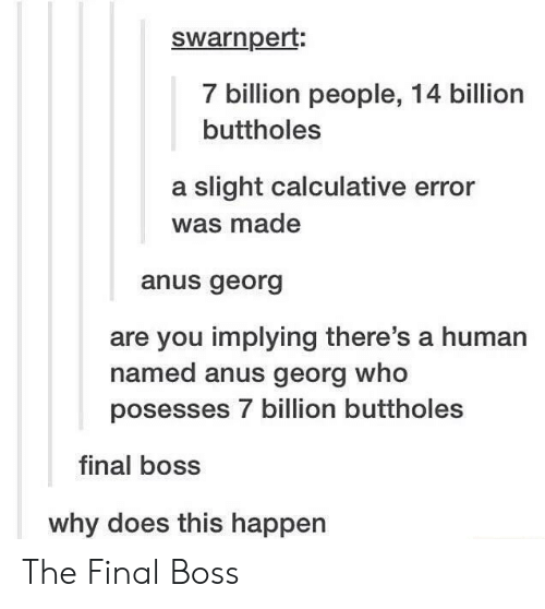 Georg: swarnpert  7 billion people, 14 billion  buttholes  a slight calculative error  was made  anus georg  are you implying there's a human  named anus georg who  posesses 7 billion buttholes  final boss  why does this happen The Final Boss