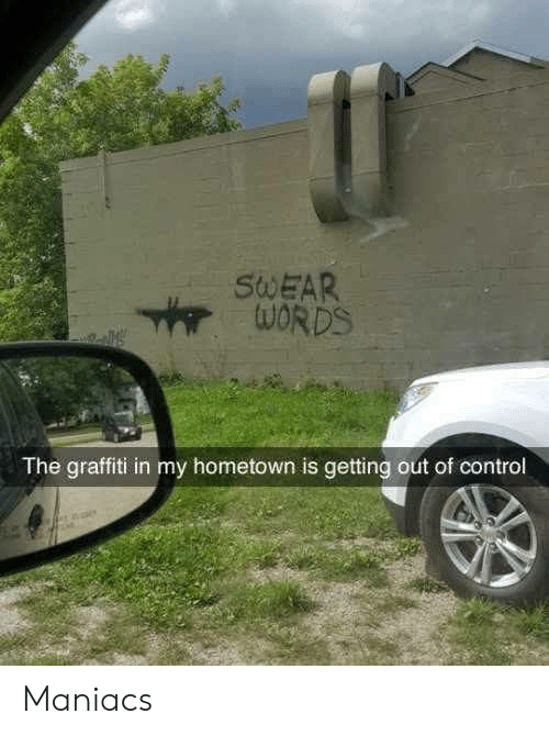 Graffiti, Control, and  Swear: SWEAR  The graffiti in my hometown is getting out of control Maniacs